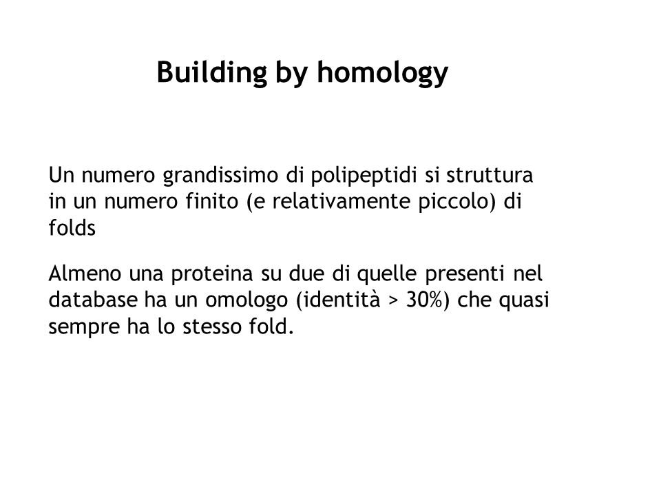 Building by homology Un numero grandissimo di polipeptidi si struttura in un numero finito (e relativamente piccolo) di folds.