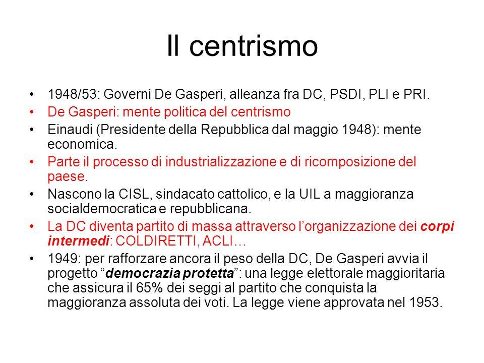 Il centrismo 1948/53: Governi De Gasperi, alleanza fra DC, PSDI, PLI e PRI. De Gasperi: mente politica del centrismo.