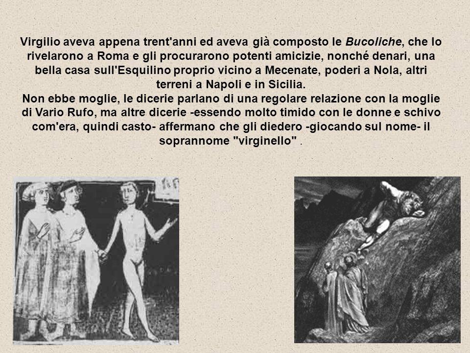 Virgilio aveva appena trent anni ed aveva già composto le Bucoliche, che lo rivelarono a Roma e gli procurarono potenti amicizie, nonché denari, una bella casa sull Esquilino proprio vicino a Mecenate, poderi a Nola, altri terreni a Napoli e in Sicilia.