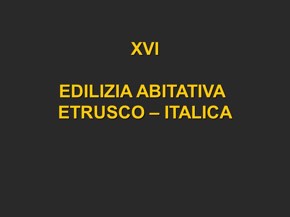 XVI EDILIZIA ABITATIVA ETRUSCO – ITALICA