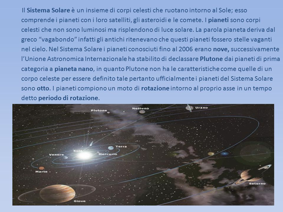 Il Sistema Solare è un insieme di corpi celesti che ruotano intorno al Sole; esso comprende i pianeti con i loro satelliti, gli asteroidi e le comete. I pianeti sono corpi celesti che non sono luminosi ma risplendono di luce solare. La parola pianeta deriva dal greco vagabondo infatti gli antichi ritenevano che questi pianeti fossero stelle vaganti nel cielo. Nel Sistema Solare i pianeti conosciuti fino al 2006 erano nove, successivamente l'Unione Astronomica Internazionale ha stabilito di declassare Plutone dai pianeti di prima categoria a pianeta nano, in quanto Plutone non ha le caratteristiche come quelle di un corpo celeste per essere definito tale pertanto ufficialmente i pianeti del Sistema Solare sono otto. I pianeti compiono un moto di rotazione intorno al proprio asse in un tempo detto periodo di rotazione.
