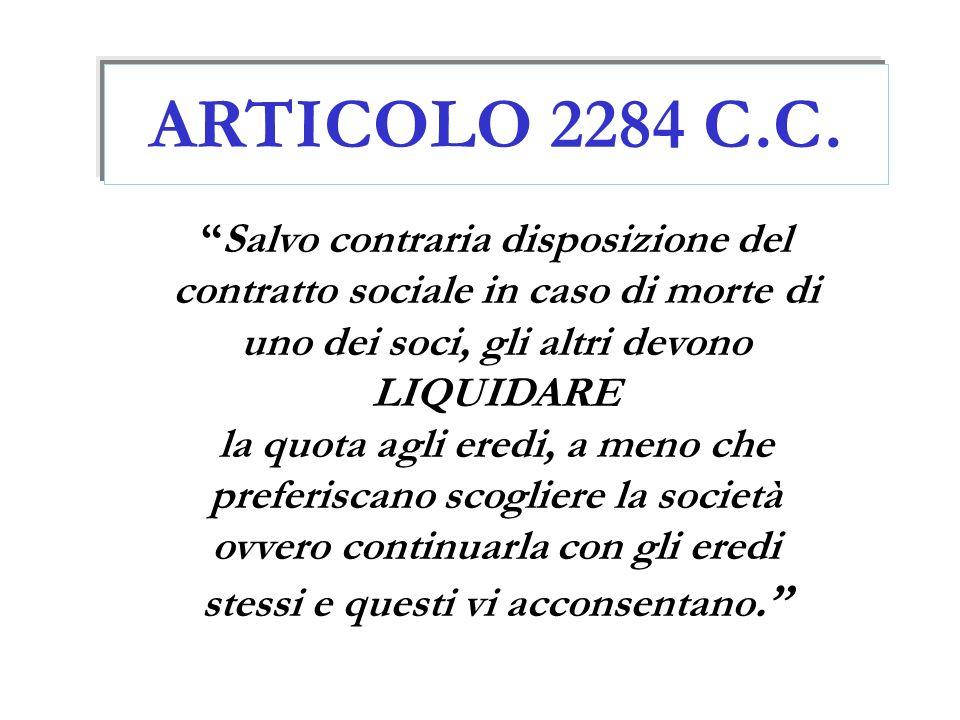 ARTICOLO 2284 C.C. Salvo contraria disposizione del contratto sociale in caso di morte di uno dei soci, gli altri devono LIQUIDARE.
