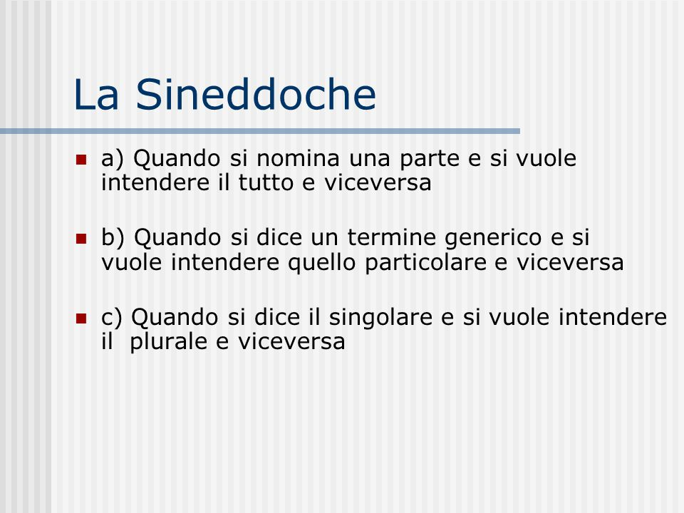 La Sineddoche a) Quando si nomina una parte e si vuole intendere il tutto e viceversa.