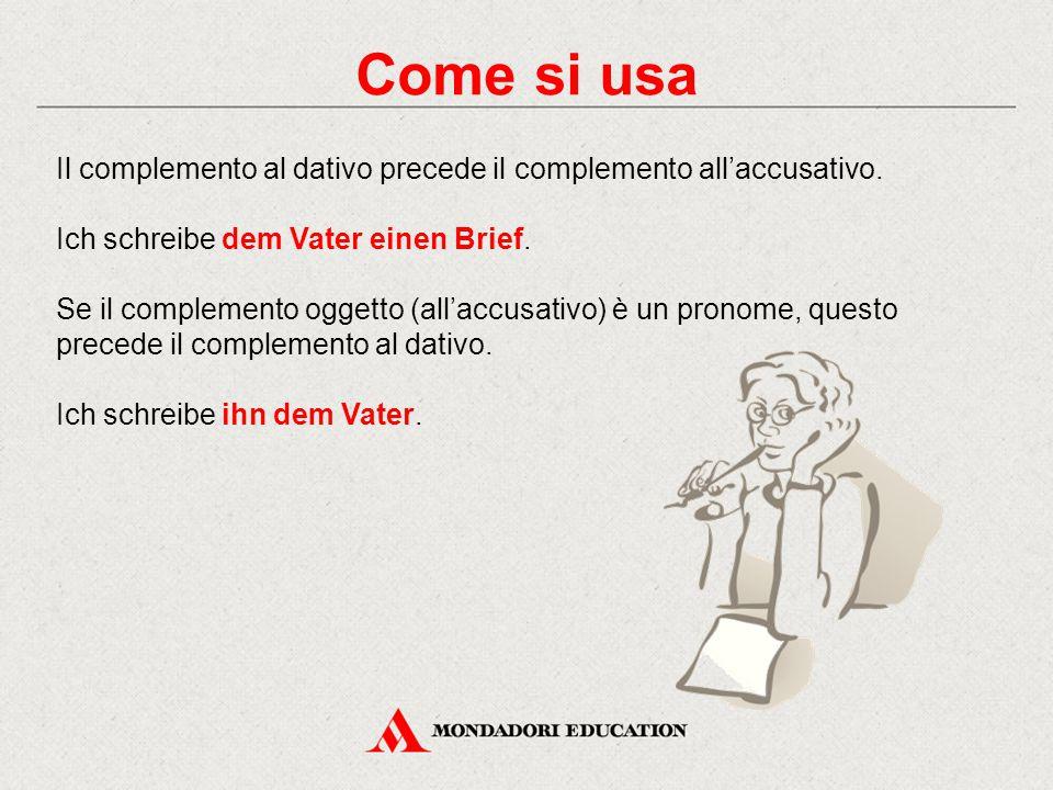 Come si usa Il complemento al dativo precede il complemento all'accusativo. Ich schreibe dem Vater einen Brief.