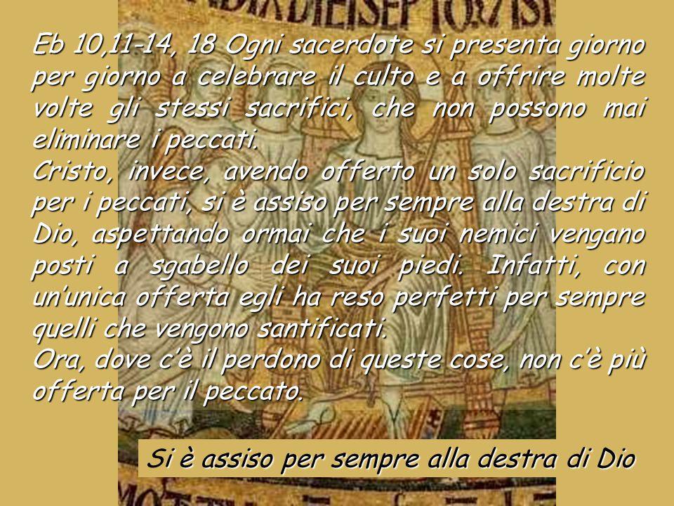 Eb 10,11-14, 18 Ogni sacerdote si presenta giorno per giorno a celebrare il culto e a offrire molte volte gli stessi sacrifici, che non possono mai eliminare i peccati.