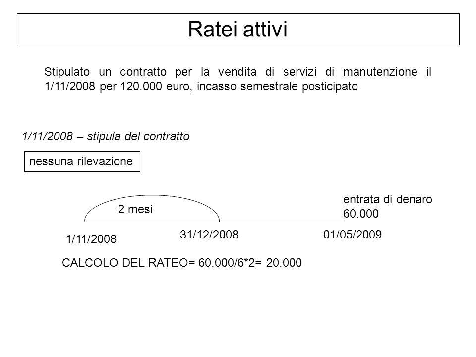 Ratei attivi Stipulato un contratto per la vendita di servizi di manutenzione il 1/11/2008 per 120.000 euro, incasso semestrale posticipato.