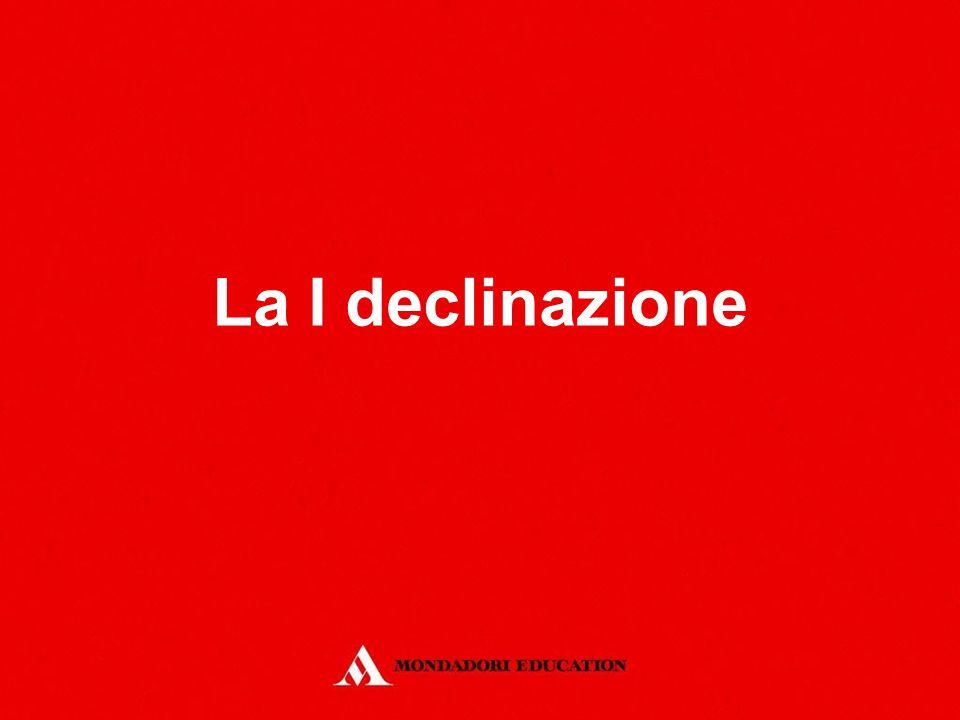 La I declinazione *