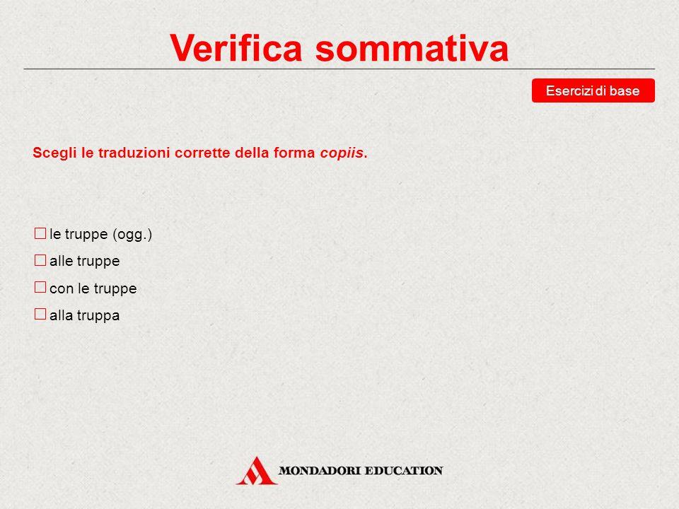 Verifica sommativa Scegli le traduzioni corrette della forma copiis.