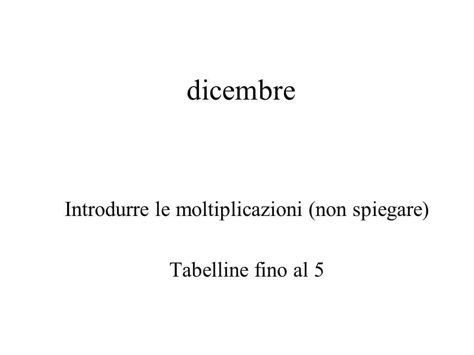 Introdurre le moltiplicazioni (non spiegare) Tabelline fino al 5