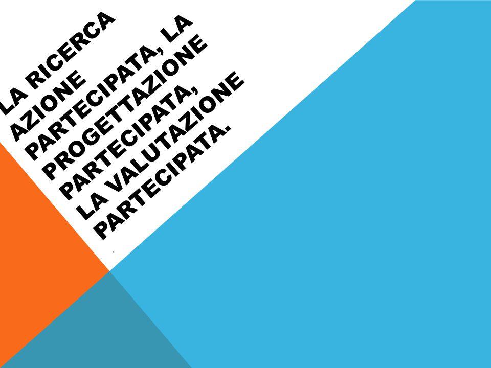 la ricerca azione partecipata, la progettazione partecipata, la valutazione partecipata.