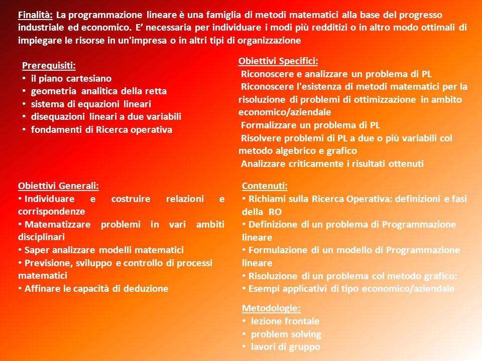 Finalità: La programmazione lineare è una famiglia di metodi matematici alla base del progresso industriale ed economico. E' necessaria per individuare i modi più redditizi o in altro modo ottimali di impiegare le risorse in un impresa o in altri tipi di organizzazione