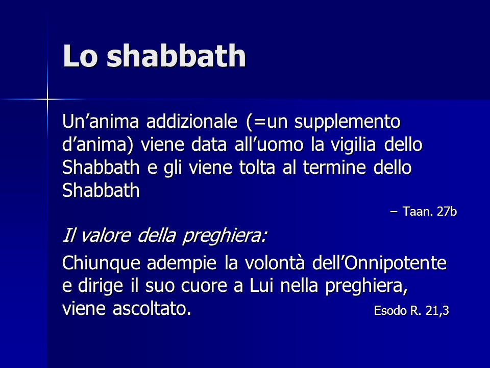 Lo shabbath Un'anima addizionale (=un supplemento d'anima) viene data all'uomo la vigilia dello Shabbath e gli viene tolta al termine dello Shabbath.