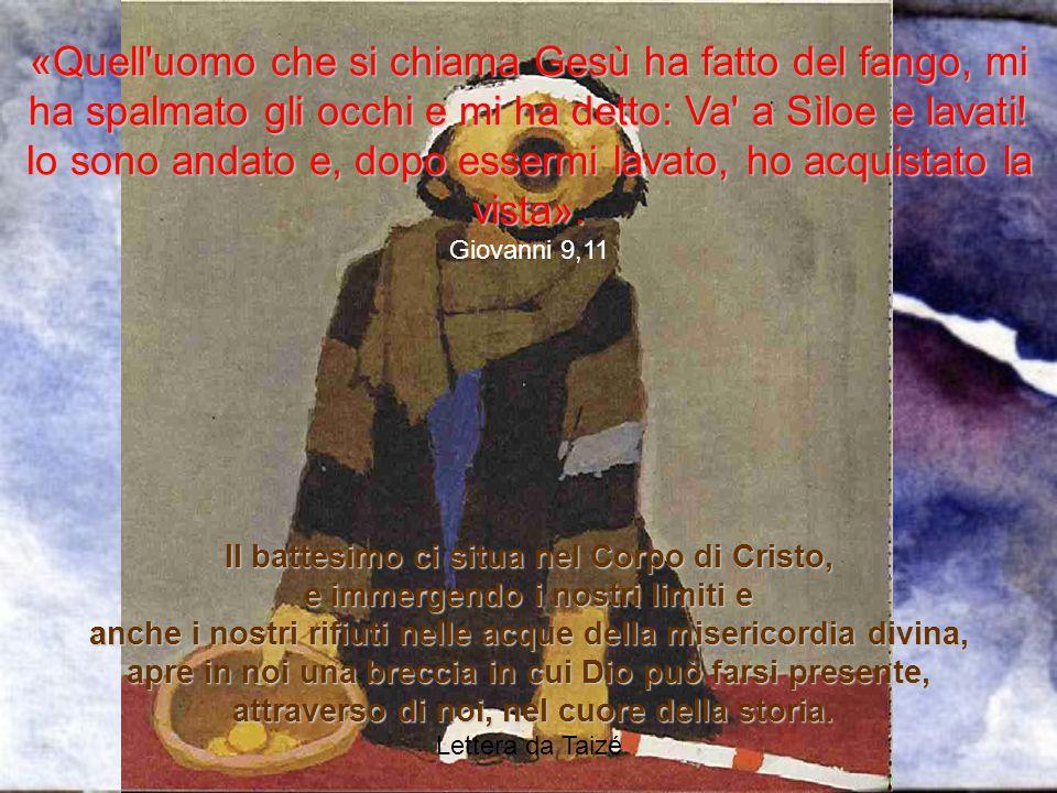 «Quell uomo che si chiama Gesù ha fatto del fango, mi ha spalmato gli occhi e mi ha detto: Va a Sìloe e lavati! Io sono andato e, dopo essermi lavato, ho acquistato la vista».
