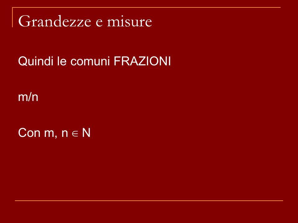 Grandezze e misure Quindi le comuni FRAZIONI m/n Con m, n ∈ N