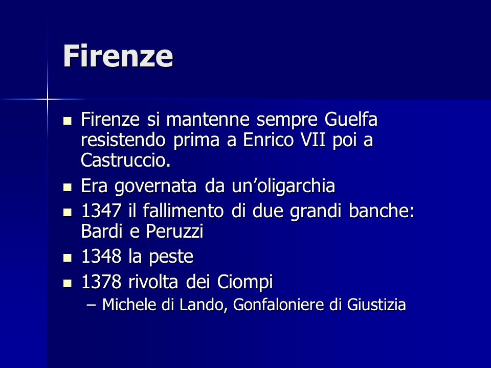 Firenze Firenze si mantenne sempre Guelfa resistendo prima a Enrico VII poi a Castruccio. Era governata da un'oligarchia.