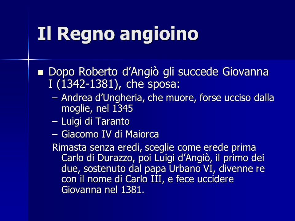 Il Regno angioino Dopo Roberto d'Angiò gli succede Giovanna I (1342-1381), che sposa: