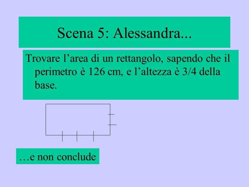 Scena 5: Alessandra... Trovare l'area di un rettangolo, sapendo che il perimetro è 126 cm, e l'altezza è 3/4 della base.