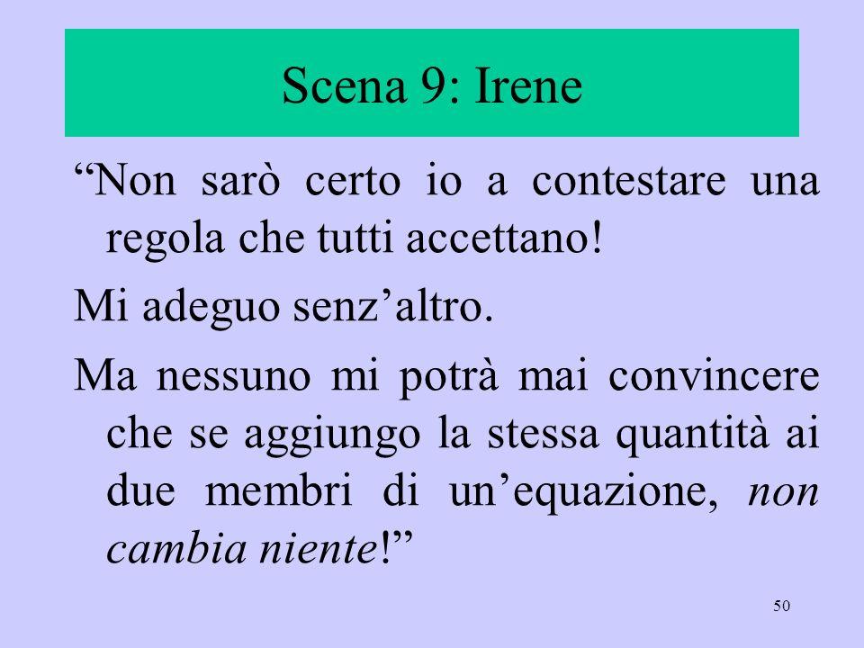 Scena 9: Irene Non sarò certo io a contestare una regola che tutti accettano! Mi adeguo senz'altro.