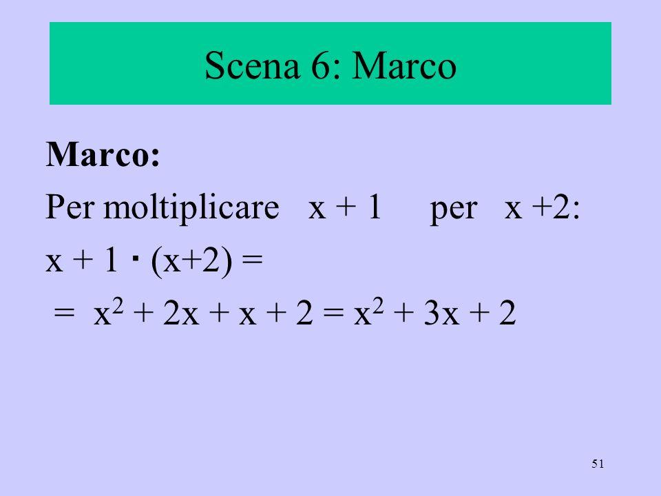 Scena 6: Marco Marco: Per moltiplicare x + 1 per x +2: x + 1  (x+2) =