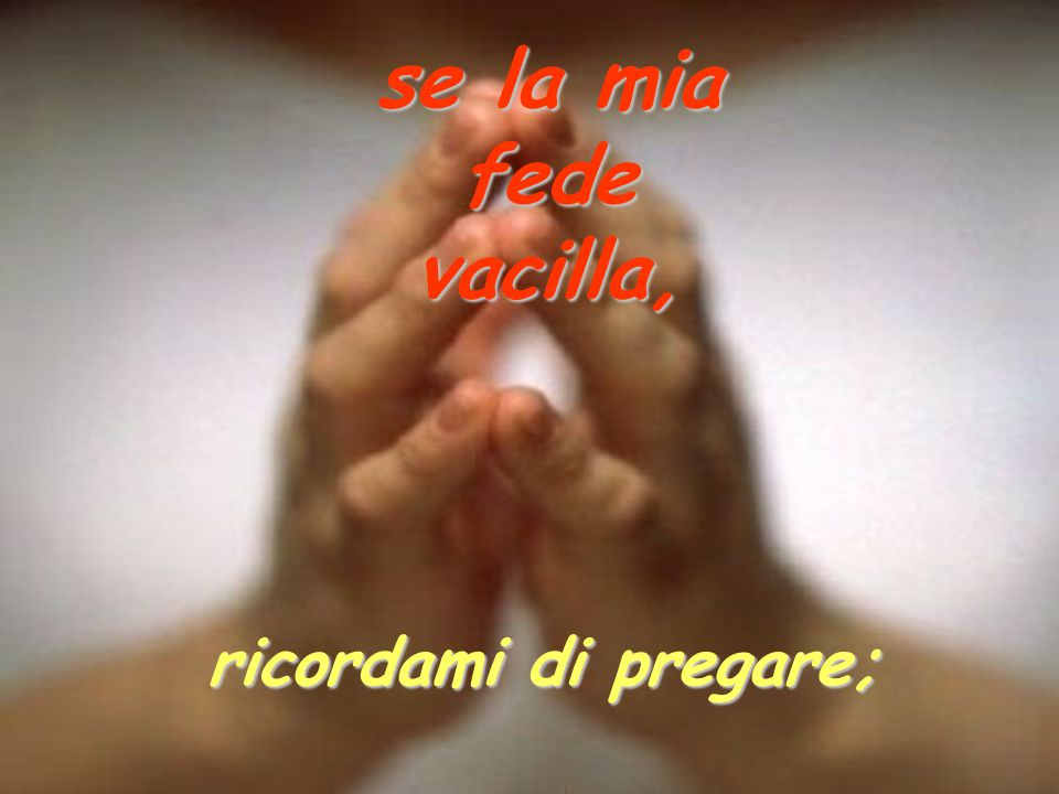 se la mia fede vacilla, ricordami di pregare;