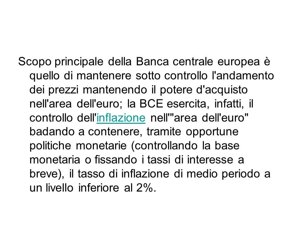 Scopo principale della Banca centrale europea è quello di mantenere sotto controllo l andamento dei prezzi mantenendo il potere d acquisto nell area dell euro; la BCE esercita, infatti, il controllo dell inflazione nell area dell euro badando a contenere, tramite opportune politiche monetarie (controllando la base monetaria o fissando i tassi di interesse a breve), il tasso di inflazione di medio periodo a un livello inferiore al 2%.