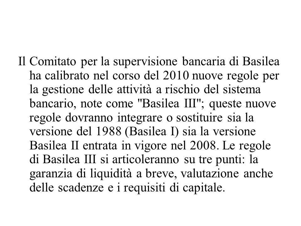 Il Comitato per la supervisione bancaria di Basilea ha calibrato nel corso del 2010 nuove regole per la gestione delle attività a rischio del sistema bancario, note come Basilea III ; queste nuove regole dovranno integrare o sostituire sia la versione del 1988 (Basilea I) sia la versione Basilea II entrata in vigore nel 2008.