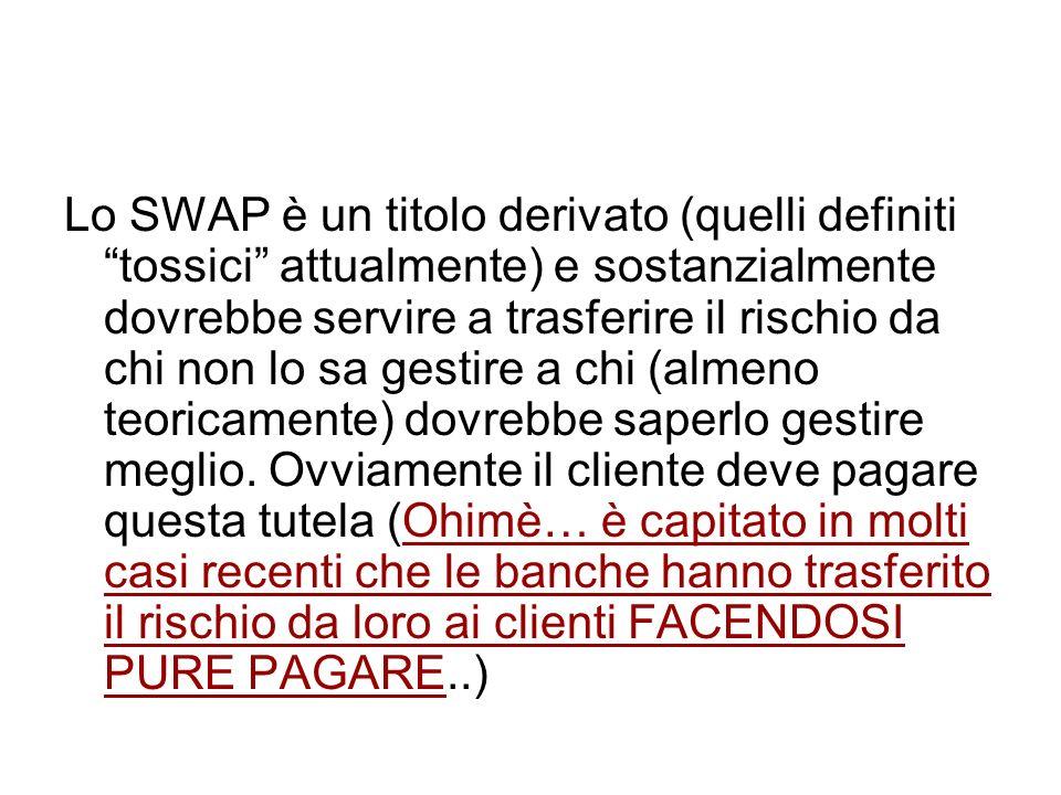 Lo SWAP è un titolo derivato (quelli definiti tossici attualmente) e sostanzialmente dovrebbe servire a trasferire il rischio da chi non lo sa gestire a chi (almeno teoricamente) dovrebbe saperlo gestire meglio.