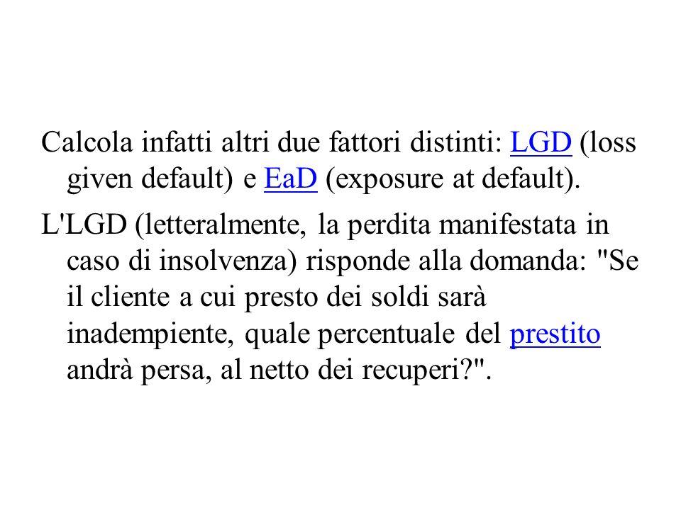 Calcola infatti altri due fattori distinti: LGD (loss given default) e EaD (exposure at default).