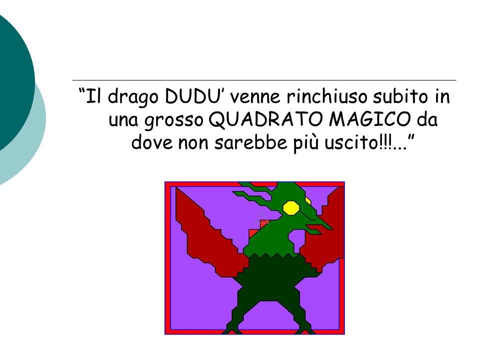 Il drago DUDU' venne rinchiuso subito in una grosso QUADRATO MAGICO da dove non sarebbe più uscito!!!...