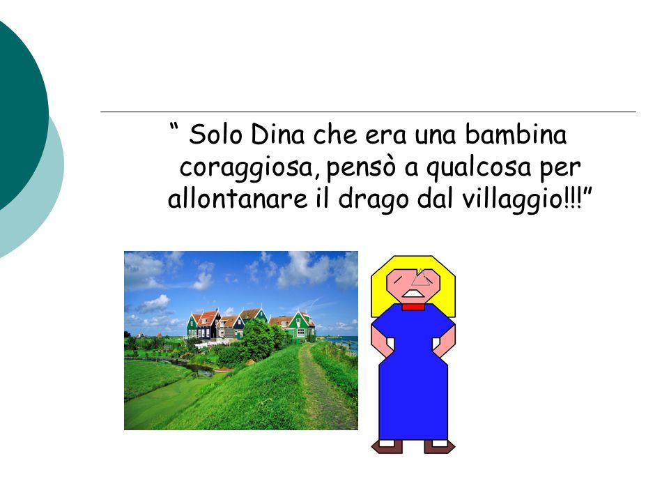 Solo Dina che era una bambina coraggiosa, pensò a qualcosa per allontanare il drago dal villaggio!!!