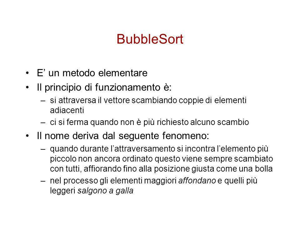 BubbleSort E' un metodo elementare Il principio di funzionamento è: