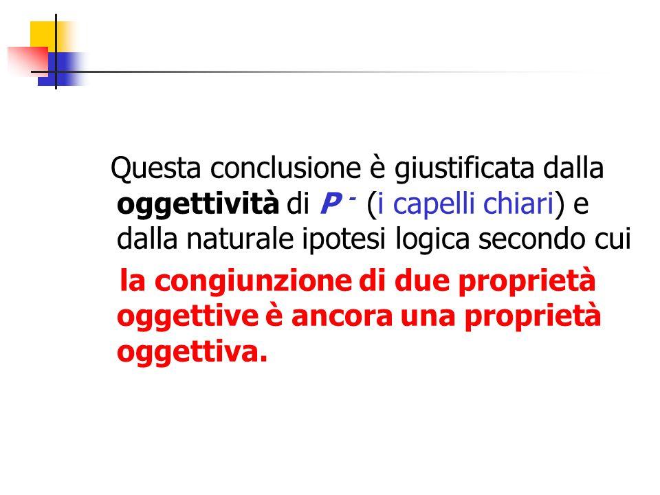 Questa conclusione è giustificata dalla oggettività di P - (i capelli chiari) e dalla naturale ipotesi logica secondo cui