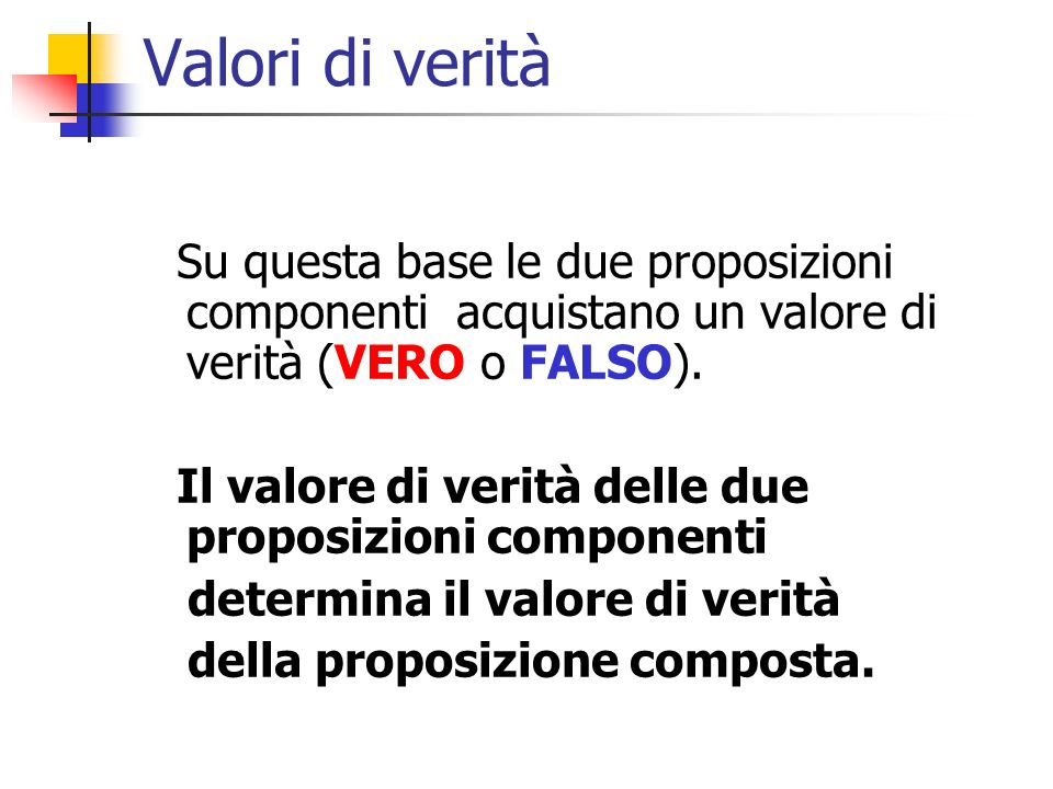 Valori di verità Su questa base le due proposizioni componenti acquistano un valore di verità (VERO o FALSO).