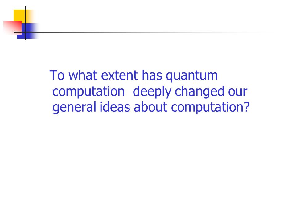 To what extent has quantum computation deeply changed our general ideas about computation