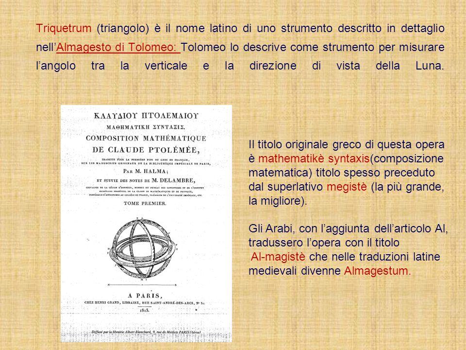 Triquetrum (triangolo) è il nome latino di uno strumento descritto in dettaglio nell'Almagesto di Tolomeo: Tolomeo lo descrive come strumento per misurare l'angolo tra la verticale e la direzione di vista della Luna.