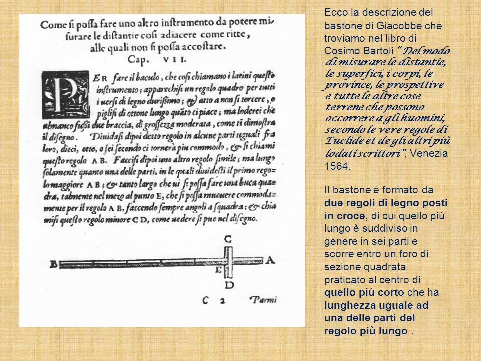 Ecco la descrizione del bastone di Giacobbe che troviamo nel libro di Cosimo Bartoli Del modo di misurare le distantie, le superfici, i corpi, le province, le prospettive e tutte le altre cose terrene che possono occorrere a gli huomini, secondo le vere regole di Euclide et de gli altri più lodati scrittori , Venezia 1564.