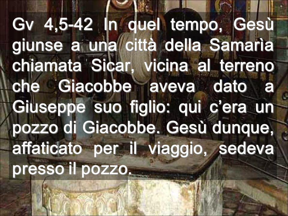 Gv 4,5-42 In quel tempo, Gesù giunse a una città della Samarìa chiamata Sicar, vicina al terreno che Giacobbe aveva dato a Giuseppe suo figlio: qui c'era un pozzo di Giacobbe.