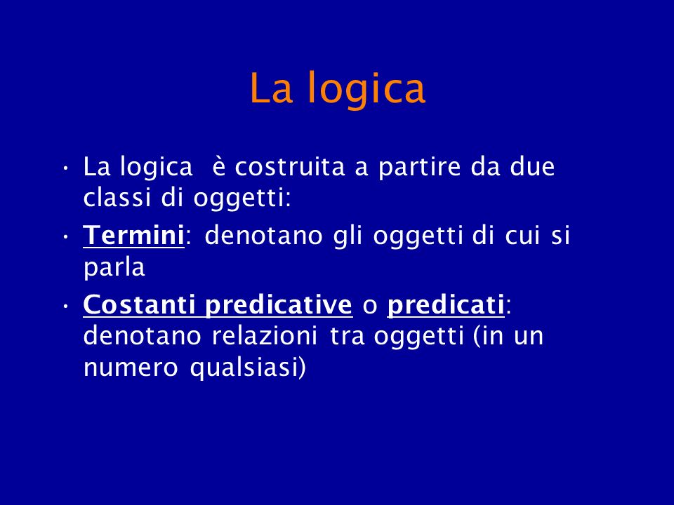 La logica La logica è costruita a partire da due classi di oggetti: