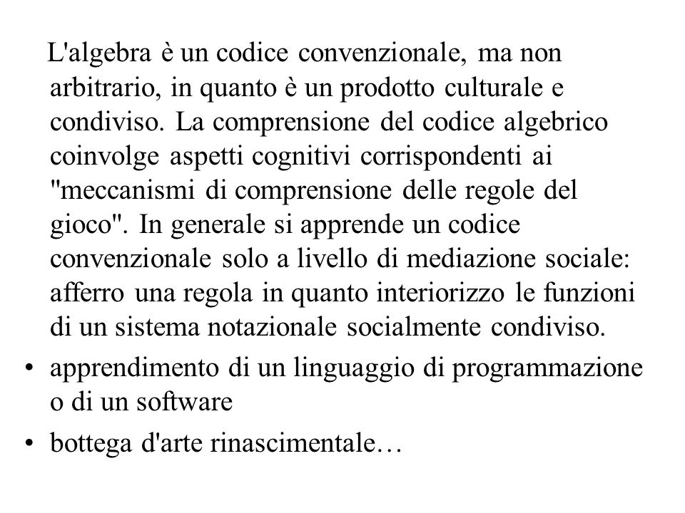 L algebra è un codice convenzionale, ma non arbitrario, in quanto è un prodotto culturale e condiviso. La comprensione del codice algebrico coinvolge aspetti cognitivi corrispondenti ai meccanismi di comprensione delle regole del gioco . In generale si apprende un codice convenzionale solo a livello di mediazione sociale: afferro una regola in quanto interiorizzo le funzioni di un sistema notazionale socialmente condiviso.