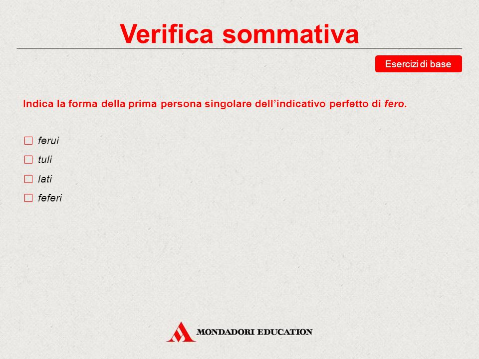 Verifica sommativa Esercizi di base. Indica la forma della prima persona singolare dell'indicativo perfetto di fero.