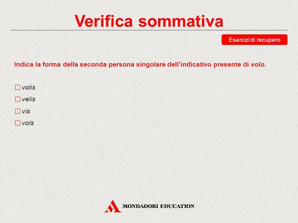 Verifica sommativa Esercizi di recupero. Indica la forma della seconda persona singolare dell'indicativo presente di volo.