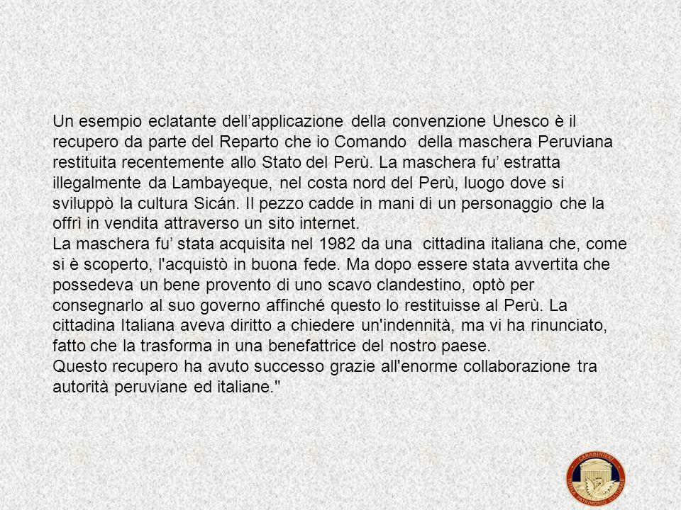 Un esempio eclatante dell'applicazione della convenzione Unesco è il recupero da parte del Reparto che io Comando della maschera Peruviana restituita recentemente allo Stato del Perù.