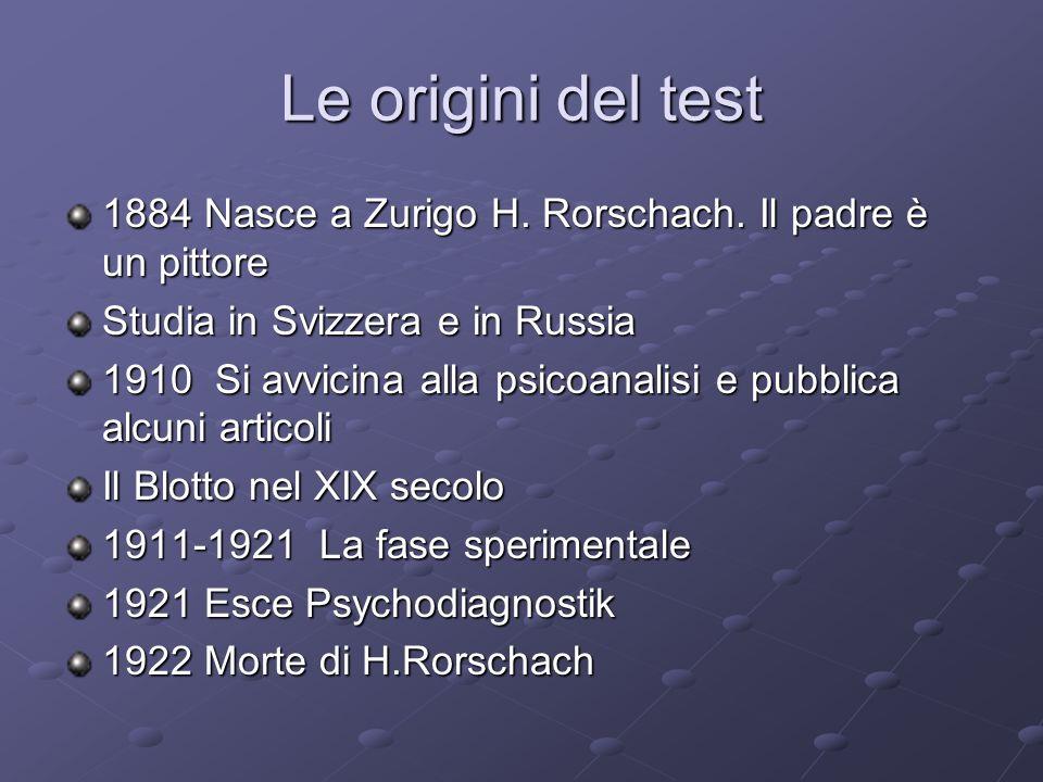 Le origini del test 1884 Nasce a Zurigo H. Rorschach. Il padre è un pittore. Studia in Svizzera e in Russia.