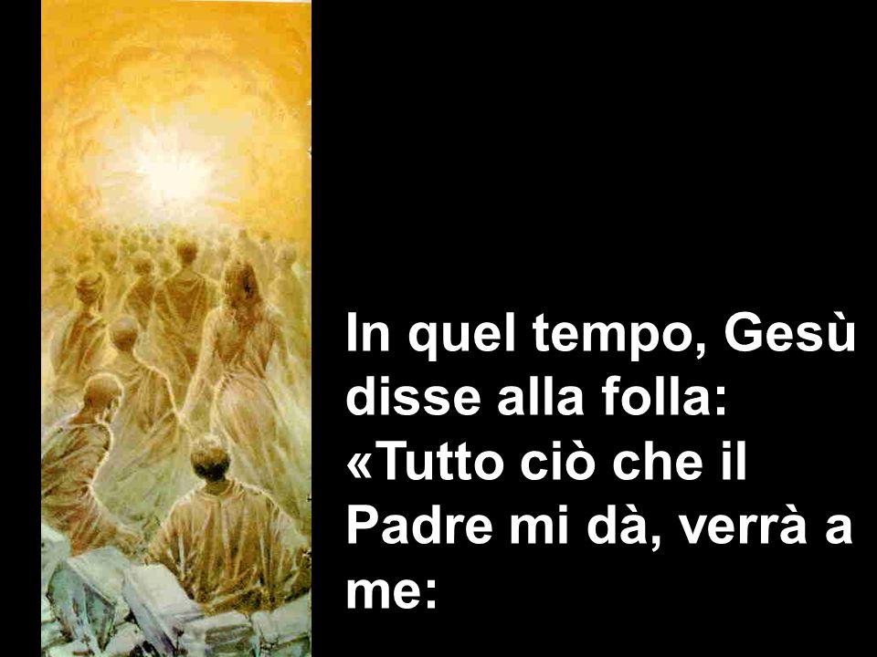 In quel tempo, Gesù disse alla folla: «Tutto ciò che il Padre mi dà, verrà a me: