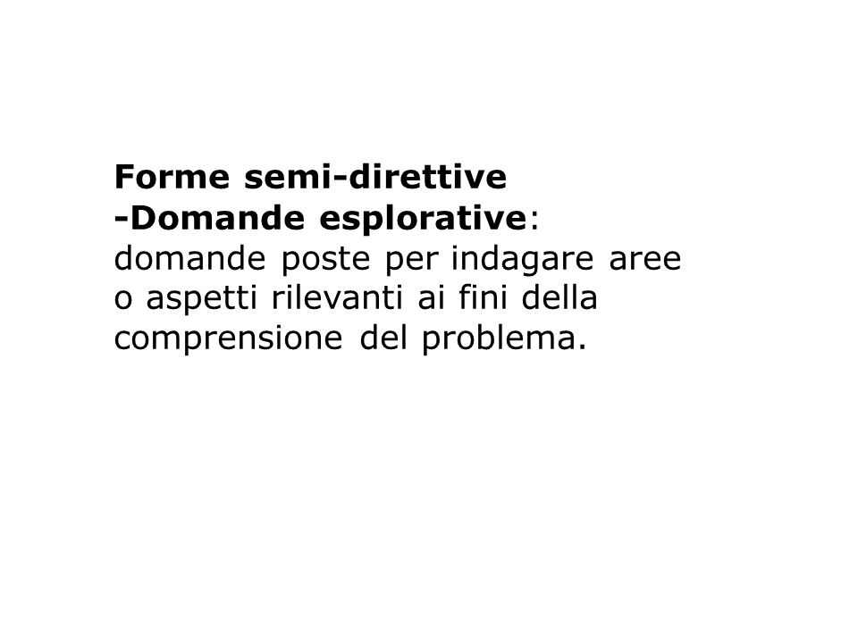Forme semi-direttive -Domande esplorative: domande poste per indagare aree o aspetti rilevanti ai fini della.