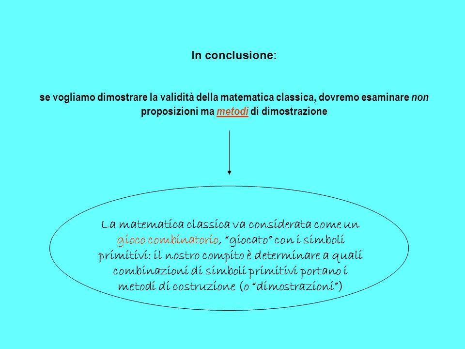 In conclusione: se vogliamo dimostrare la validità della matematica classica, dovremo esaminare non proposizioni ma metodi di dimostrazione.