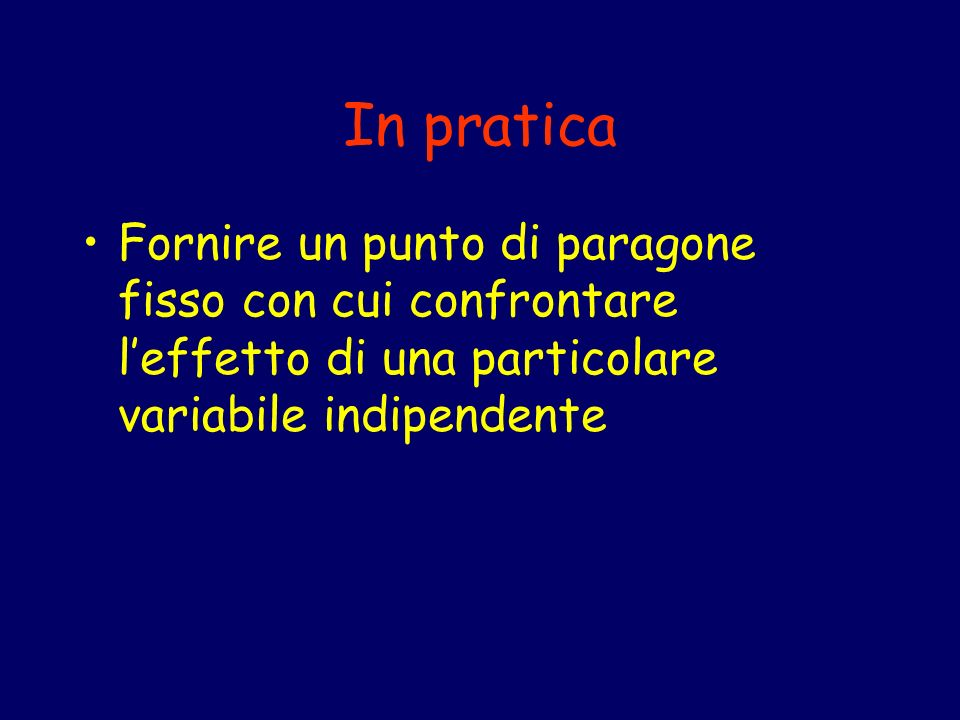 In pratica Fornire un punto di paragone fisso con cui confrontare l'effetto di una particolare variabile indipendente.