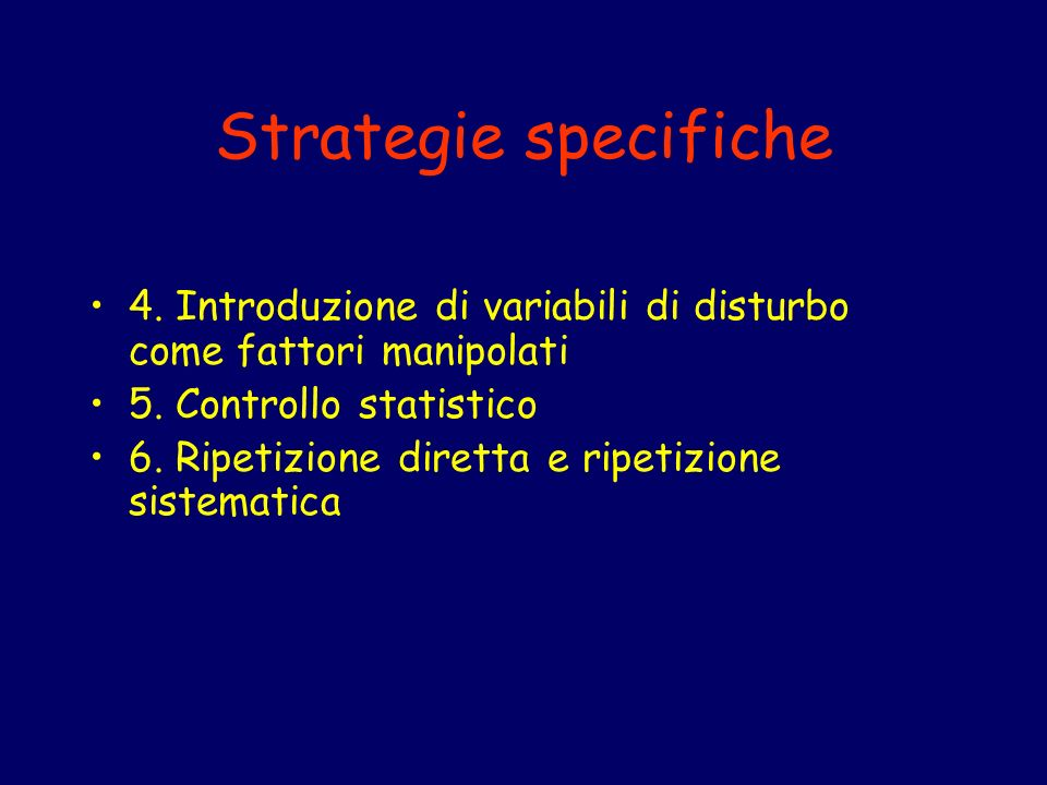 Strategie specifiche 4. Introduzione di variabili di disturbo come fattori manipolati. 5. Controllo statistico.