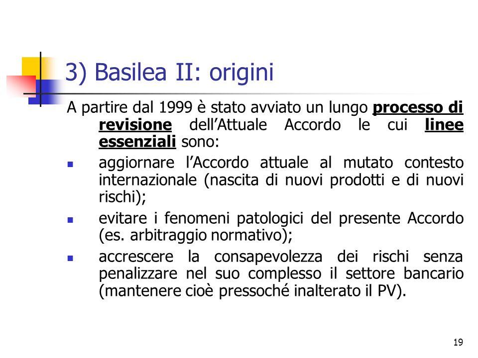 3) Basilea II: origini A partire dal 1999 è stato avviato un lungo processo di revisione dell'Attuale Accordo le cui linee essenziali sono: