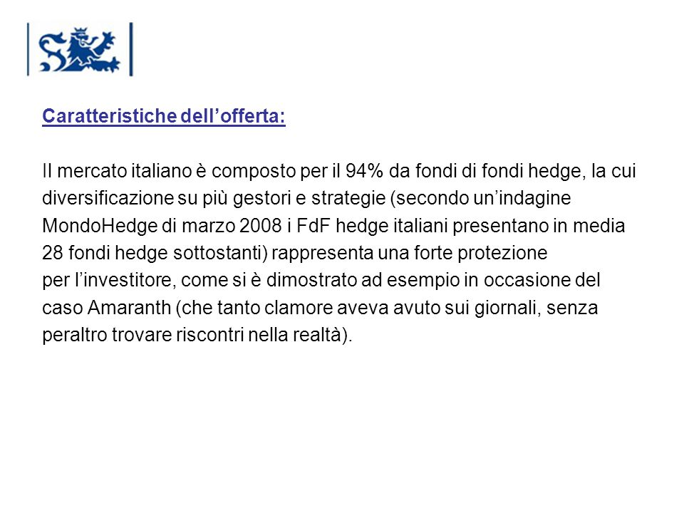 Caratteristiche dell'offerta: Il mercato italiano è composto per il 94% da fondi di fondi hedge, la cui diversificazione su più gestori e strategie (secondo un'indagine MondoHedge di marzo 2008 i FdF hedge italiani presentano in media 28 fondi hedge sottostanti) rappresenta una forte protezione per l'investitore, come si è dimostrato ad esempio in occasione del caso Amaranth (che tanto clamore aveva avuto sui giornali, senza peraltro trovare riscontri nella realtà).